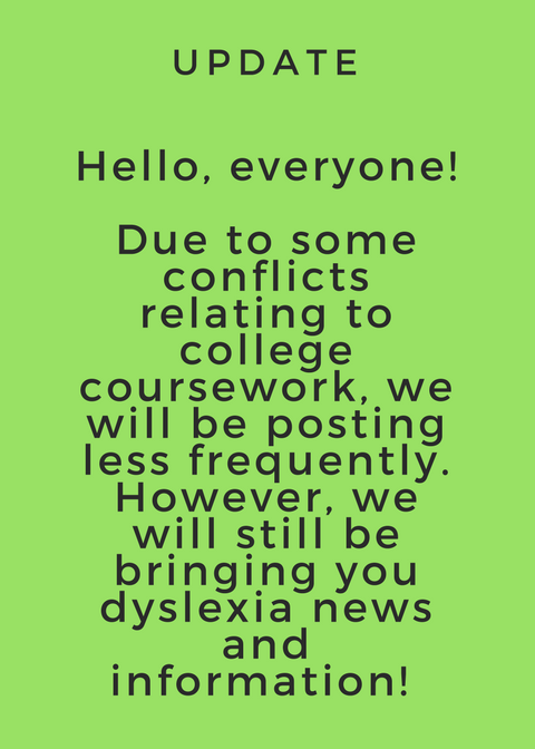 Hello, everyone!Due to some conflicts relating to college coursework, we will be posing less frequently. However, we will still be bringing you dyslexia news and information!
